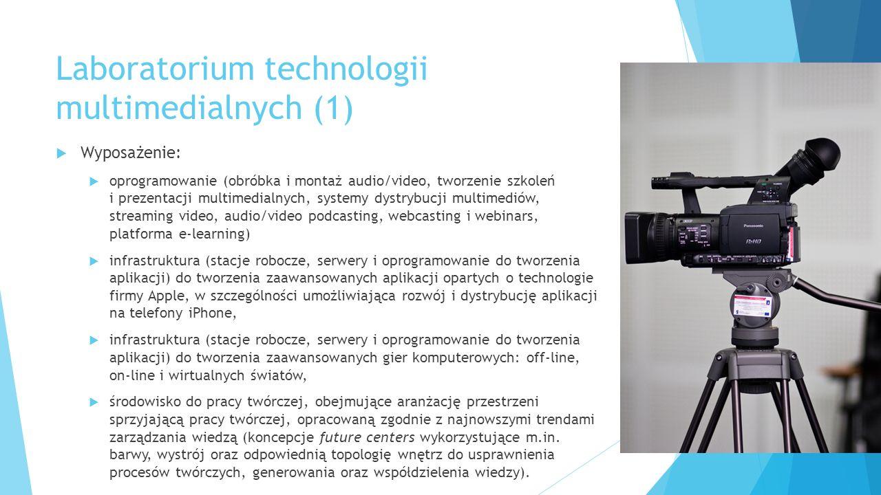 Laboratorium technologii multimedialnych (1)  Wyposażenie:  oprogramowanie (obróbka i montaż audio/video, tworzenie szkoleń i prezentacji multimedialnych, systemy dystrybucji multimediów, streaming video, audio/video podcasting, webcasting i webinars, platforma e-learning)  infrastruktura (stacje robocze, serwery i oprogramowanie do tworzenia aplikacji) do tworzenia zaawansowanych aplikacji opartych o technologie firmy Apple, w szczególności umożliwiająca rozwój i dystrybucję aplikacji na telefony iPhone,  infrastruktura (stacje robocze, serwery i oprogramowanie do tworzenia aplikacji) do tworzenia zaawansowanych gier komputerowych: off-line, on-line i wirtualnych światów,  środowisko do pracy twórczej, obejmujące aranżację przestrzeni sprzyjającą pracy twórczej, opracowaną zgodnie z najnowszymi trendami zarządzania wiedzą (koncepcje future centers wykorzystujące m.in.