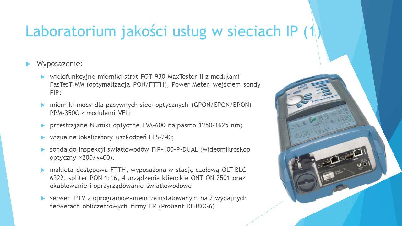 Laboratorium jakości usług w sieciach IP (1)  Wyposażenie:  wielofunkcyjne mierniki strat FOT-930 MaxTester II z modułami FasTesT MM (optymalizacja PON/FTTH), Power Meter, wejściem sondy FIP;  mierniki mocy dla pasywnych sieci optycznych (GPON/EPON/BPON) PPM-350C z modułami VFL;  przestrajane tłumiki optyczne FVA-600 na pasmo 1250–1625 nm;  wizualne lokalizatory uszkodzeń FLS-240;  sonda do inspekcji światłowodów FIP-400-P-DUAL (wideomikroskop optyczny ×200/×400).