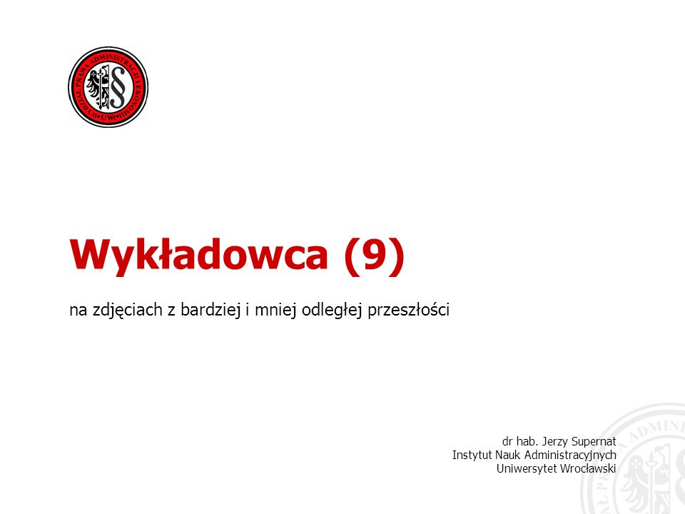 dr hab. Jerzy Supernat Instytut Nauk Administracyjnych Uniwersytet Wrocławski Wykładowca (9) na zdjęciach z bardziej i mniej odległej przeszłości