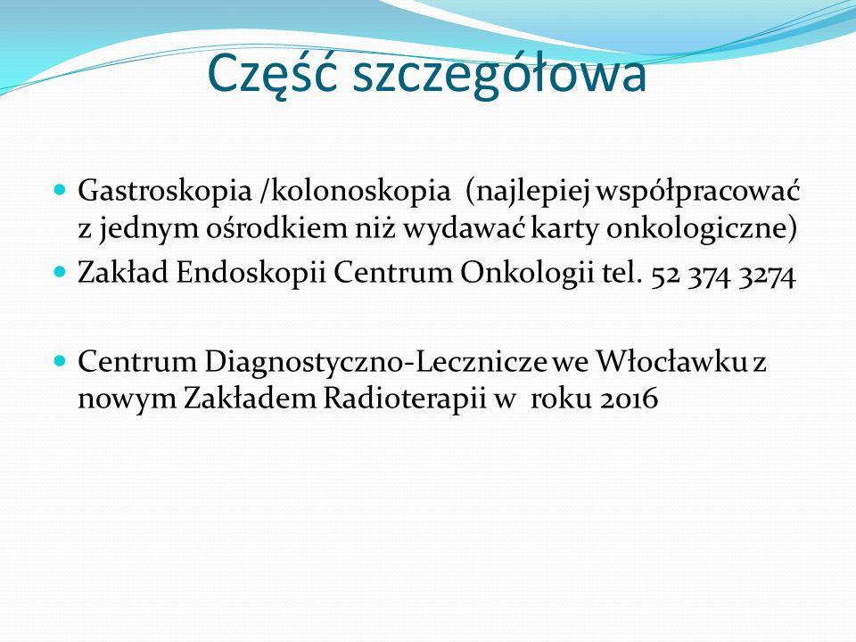 Część szczegółowa Gastroskopia /kolonoskopia (najlepiej współpracować z jednym ośrodkiem niż wydawać karty onkologiczne) Zakład Endoskopii Centrum Onk