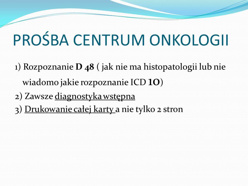 PROŚBA CENTRUM ONKOLOGII 1) Rozpoznanie D 48 ( jak nie ma histopatologii lub nie wiadomo jakie rozpoznanie ICD 10 ) 2) Zawsze diagnostyka wstępna 3) D