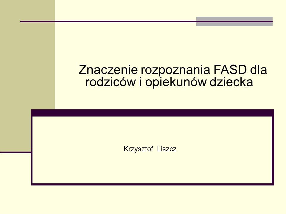 Krzysztof Liszcz Znaczenie rozpoznania FASD dla rodziców i opiekunów dziecka