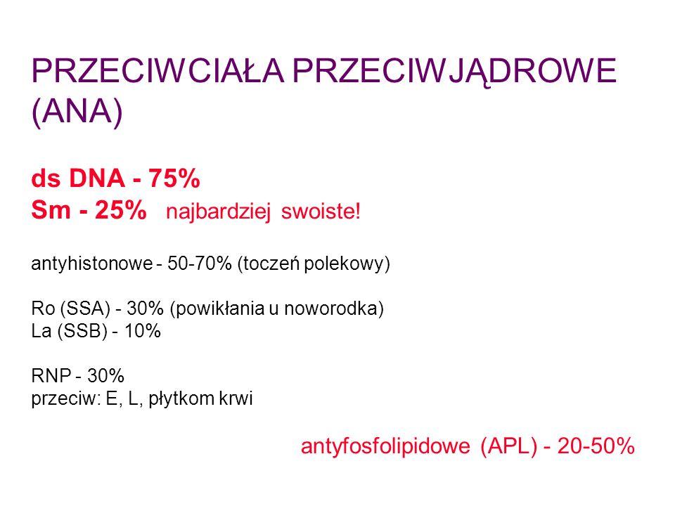 PRZECIWCIAŁA PRZECIWJĄDROWE (ANA) ds DNA - 75% Sm - 25% najbardziej swoiste! antyhistonowe - 50-70% (toczeń polekowy) Ro (SSA) - 30% (powikłania u now
