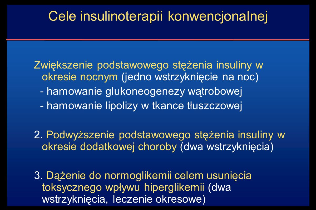 Cele insulinoterapii konwencjonalnej Zwiększenie podstawowego stężenia insuliny w okresie nocnym (jedno wstrzyknięcie na noc) - hamowanie glukoneogenezy wątrobowej - hamowanie lipolizy w tkance tłuszczowej 2.