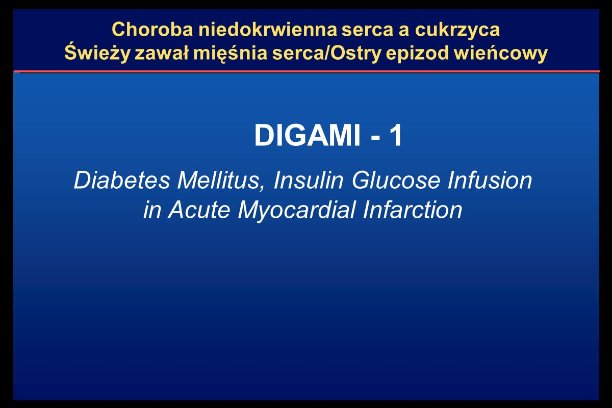 Choroba niedokrwienna serca a cukrzyca Świeży zawał mięśnia serca/Ostry epizod wieńcowy Zawał serca (w ciągu 24 h) + cukrzyca z glikemią >11 mmol/l (lub + glikemią >11 mmol/l bez uprzednio znanej cukrzycy) 620 osób Grupa leczona natychmiastowym iv wlewem z insuliny i glukozy przez  24h ; po uzyskaniu stabilnej normoglikemii - intensywna insulinoterapia 4 x/d przez  3 miesiące 306 osób, wiek 67  9 l.