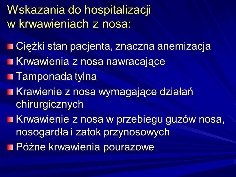 Wskazania do hospitalizacji w krwawieniach z nosa: Ciężki stan pacjenta, znaczna anemizacja Krwawienia z nosa nawracające Tamponada tylna Krawienie z