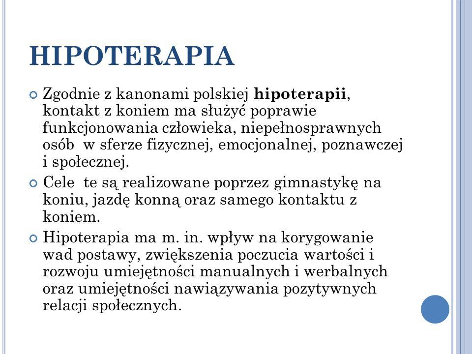 HIPOTERAPIA Zgodnie z kanonami polskiej hipoterapii, kontakt z koniem ma służyć poprawie funkcjonowania człowieka, niepełnosprawnych osób w sferze fiz