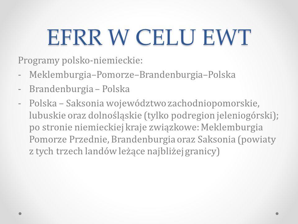 EFRR W CELU EWT Programy polsko-niemieckie: -Meklemburgia–Pomorze–Brandenburgia–Polska -Brandenburgia – Polska -Polska – Saksonia województwo zachodniopomorskie, lubuskie oraz dolnośląskie (tylko podregion jeleniogórski); po stronie niemieckiej kraje związkowe: Meklemburgia Pomorze Przednie, Brandenburgia oraz Saksonia (powiaty z tych trzech landów leżące najbliżej granicy)