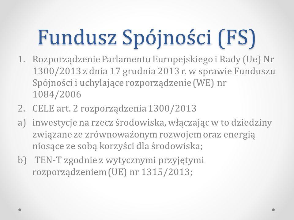 Fundusz Spójności (FS) 1.Rozporządzenie Parlamentu Europejskiego i Rady (Ue) Nr 1300/2013 z dnia 17 grudnia 2013 r.