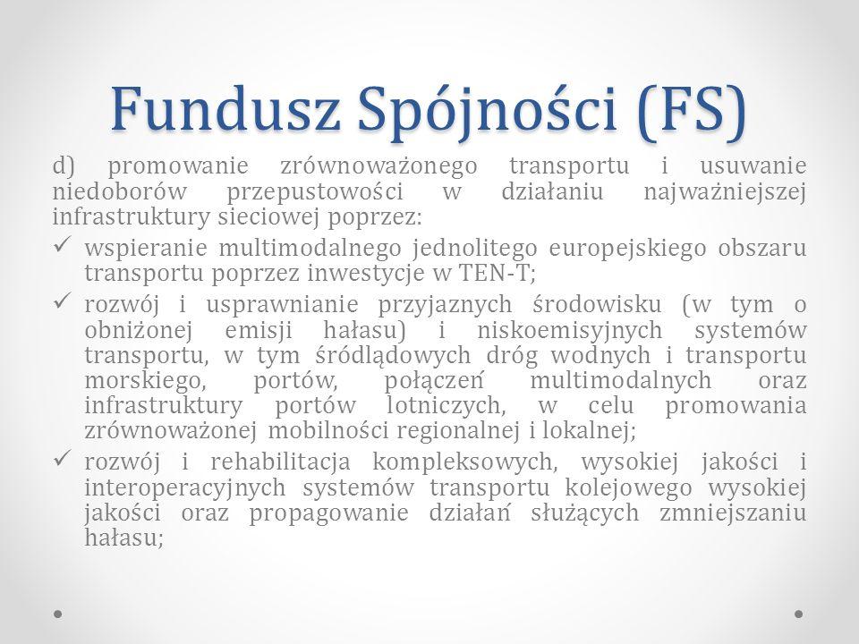 Fundusz Spójności (FS) d) promowanie zrównoważonego transportu i usuwanie niedoborów przepustowości w działaniu najważniejszej infrastruktury sieciowej poprzez: wspieranie multimodalnego jednolitego europejskiego obszaru transportu poprzez inwestycje w TEN-T; rozwój i usprawnianie przyjaznych środowisku (w tym o obniżonej emisji hałasu) i niskoemisyjnych systemów transportu, w tym śródlądowych dróg wodnych i transportu morskiego, portów, połączeń multimodalnych oraz infrastruktury portów lotniczych, w celu promowania zrównoważonej mobilności regionalnej i lokalnej; rozwój i rehabilitacja kompleksowych, wysokiej jakości i interoperacyjnych systemów transportu kolejowego wysokiej jakości oraz propagowanie działań służących zmniejszaniu hałasu;