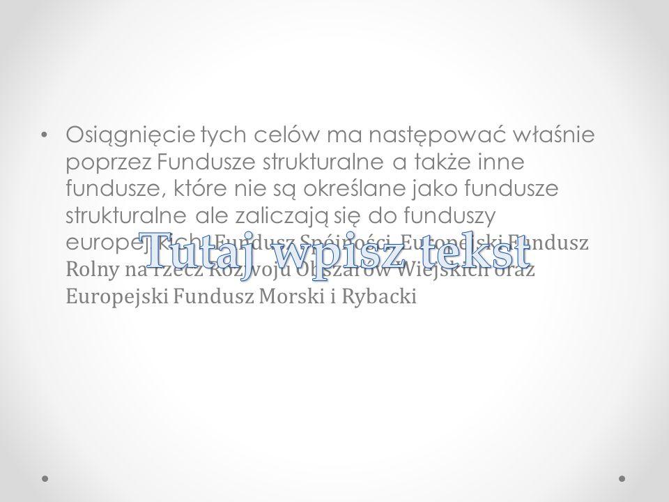 Osiągnięcie tych celów ma następować właśnie poprzez Fundusze strukturalne a także inne fundusze, które nie są określane jako fundusze strukturalne ale zaliczają się do funduszy europejskich: Fundusz Spójności, Europejski Fundusz Rolny na rzecz Rozwoju Obszarów Wiejskich oraz Europejski Fundusz Morski i Rybacki