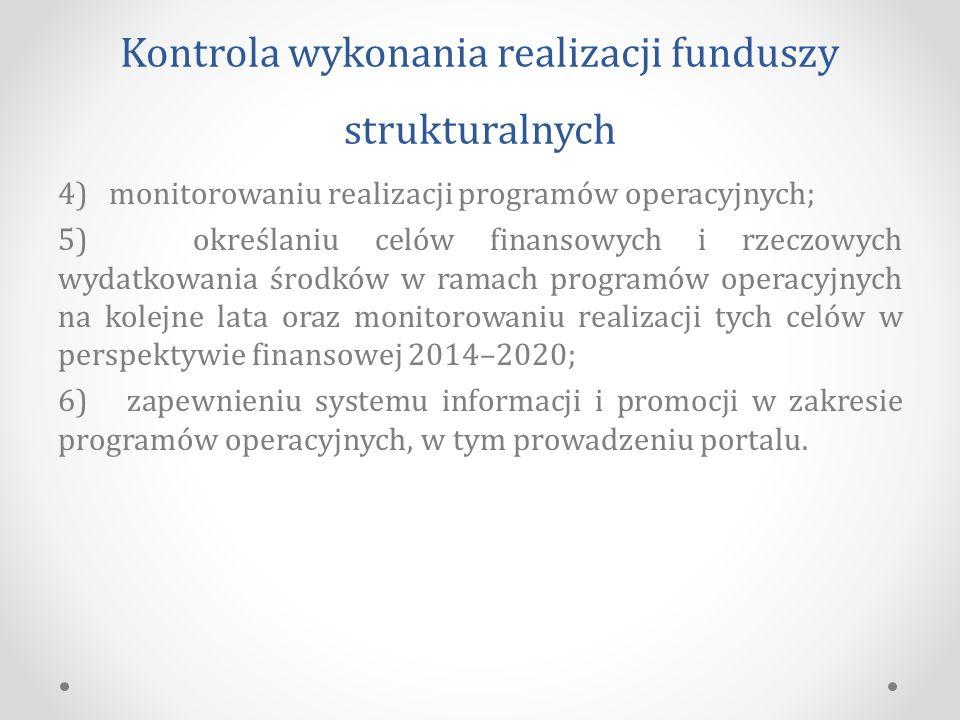 Kontrola wykonania realizacji funduszy strukturalnych 4) monitorowaniu realizacji programów operacyjnych; 5) określaniu celów finansowych i rzeczowych wydatkowania środków w ramach programów operacyjnych na kolejne lata oraz monitorowaniu realizacji tych celów w perspektywie finansowej 2014–2020; 6) zapewnieniu systemu informacji i promocji w zakresie programów operacyjnych, w tym prowadzeniu portalu.
