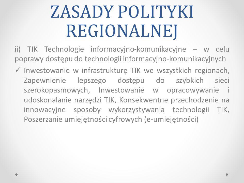 ZASADY POLITYKI REGIONALNEJ ii) TIK Technologie informacyjno-komunikacyjne – w celu poprawy dostępu do technologii informacyjno-komunikacyjnych Inwestowanie w infrastrukturę TIK we wszystkich regionach, Zapewnienie lepszego dostępu do szybkich sieci szerokopasmowych, Inwestowanie w opracowywanie i udoskonalanie narzędzi TIK, Konsekwentne przechodzenie na innowacyjne sposoby wykorzystywania technologii TIK, Poszerzanie umiejętności cyfrowych (e-umiejętności)