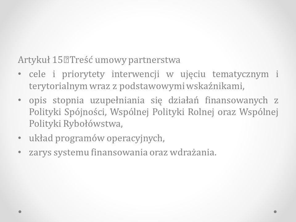 Artykuł 15 Treść umowy partnerstwa cele i priorytety interwencji w ujęciu tematycznym i terytorialnym wraz z podstawowymi wskaźnikami, opis stopnia uzupełniania się działań finansowanych z Polityki Spójności, Wspólnej Polityki Rolnej oraz Wspólnej Polityki Rybołówstwa, układ programów operacyjnych, zarys systemu finansowania oraz wdrażania.