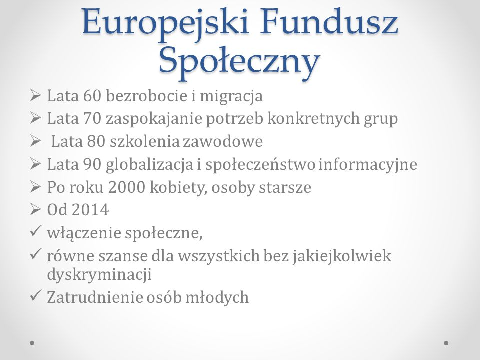 Europejski Fundusz Społeczny  Lata 60 bezrobocie i migracja  Lata 70 zaspokajanie potrzeb konkretnych grup  Lata 80 szkolenia zawodowe  Lata 90 globalizacja i społeczeństwo informacyjne  Po roku 2000 kobiety, osoby starsze  Od 2014 włączenie społeczne, równe szanse dla wszystkich bez jakiejkolwiek dyskryminacji Zatrudnienie osób młodych