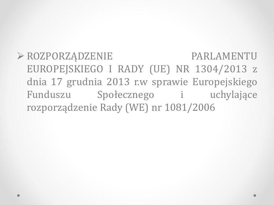  ROZPORZĄDZENIE PARLAMENTU EUROPEJSKIEGO I RADY (UE) NR 1304/2013 z dnia 17 grudnia 2013 r.w sprawie Europejskiego Funduszu Społecznego i uchylające rozporządzenie Rady (WE) nr 1081/2006
