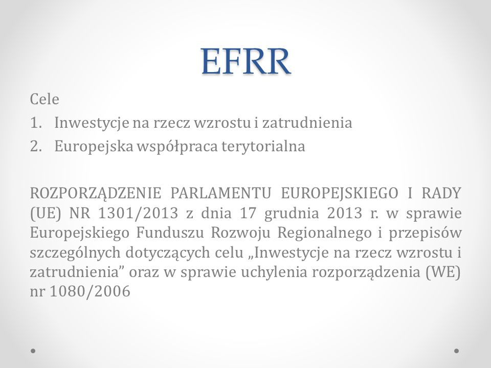 EFRR Cele 1.Inwestycje na rzecz wzrostu i zatrudnienia 2.Europejska współpraca terytorialna ROZPORZĄDZENIE PARLAMENTU EUROPEJSKIEGO I RADY (UE) NR 1301/2013 z dnia 17 grudnia 2013 r.