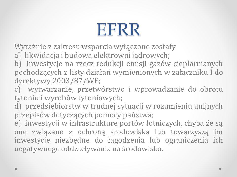 EFRR Wyraźnie z zakresu wsparcia wyłączone zostały a) likwidacja i budowa elektrowni jądrowych; b) inwestycje na rzecz redukcji emisji gazów cieplarnianych pochodzących z listy działań wymienionych w załączniku I do dyrektywy 2003/87/WE; c) wytwarzanie, przetwórstwo i wprowadzanie do obrotu tytoniu i wyrobów tytoniowych; d) przedsiębiorstw w trudnej sytuacji w rozumieniu unijnych przepisów dotyczących pomocy państwa; e) inwestycji w infrastrukturę portów lotniczych, chyba że są one związane z ochroną środowiska lub towarzyszą im inwestycje niezbędne do łagodzenia lub ograniczenia ich negatywnego oddziaływania na środowisko.