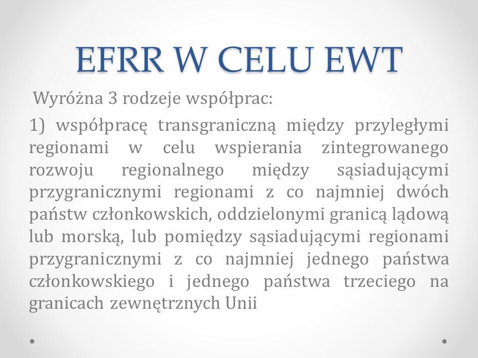 EFRR W CELU EWT Wyróżna 3 rodzeje współprac: 1) współpracę transgraniczną między przyległymi regionami w celu wspierania zintegrowanego rozwoju regionalnego między sąsiadującymi przygranicznymi regionami z co najmniej dwóch państw członkowskich, oddzielonymi granicą lądową lub morską, lub pomiędzy sąsiadującymi regionami przygranicznymi z co najmniej jednego państwa członkowskiego i jednego państwa trzeciego na granicach zewnętrznych Unii