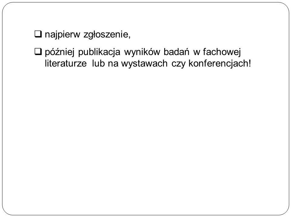  najpierw zgłoszenie,  później publikacja wyników badań w fachowej literaturze lub na wystawach czy konferencjach!