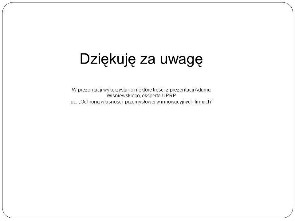 """Dziękuję za uwagę W prezentacji wykorzystano niektóre treści z prezentacji Adama Wiśniewskiego, eksperta UPRP pt.: """"Ochroną własności przemysłowej w innowacyjnych firmach"""