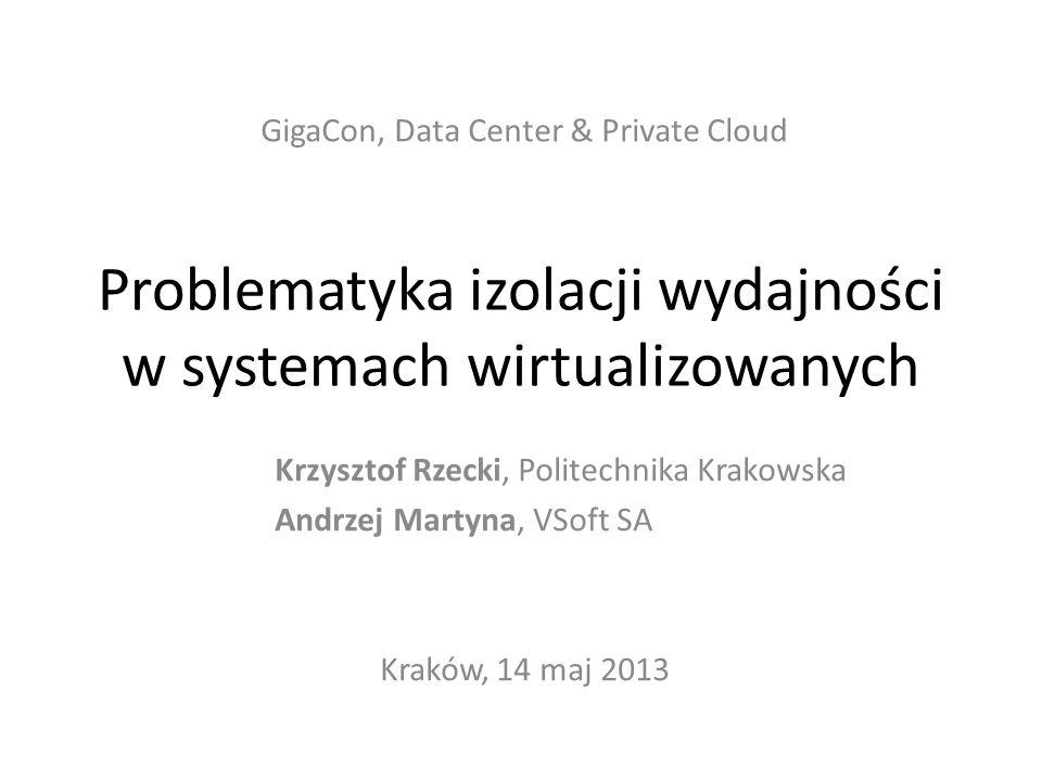 Problematyka izolacji wydajności w systemach wirtualizowanych GigaCon, Data Center & Private Cloud Krzysztof Rzecki, Politechnika Krakowska Andrzej Ma