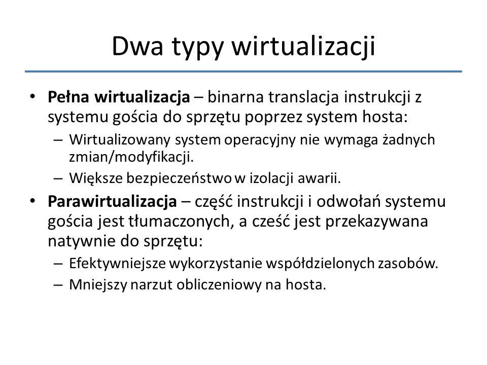 Dwa typy wirtualizacji Pełna wirtualizacja – binarna translacja instrukcji z systemu gościa do sprzętu poprzez system hosta: – Wirtualizowany system o