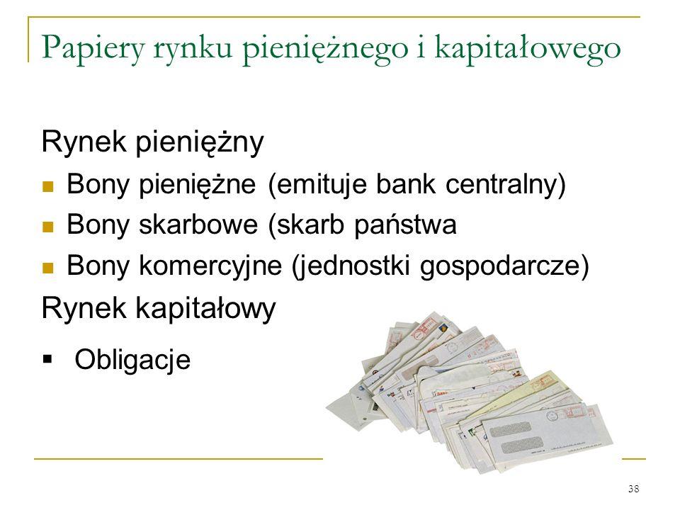 38 Papiery rynku pieniężnego i kapitałowego Rynek pieniężny Bony pieniężne (emituje bank centralny) Bony skarbowe (skarb państwa Bony komercyjne (jedn
