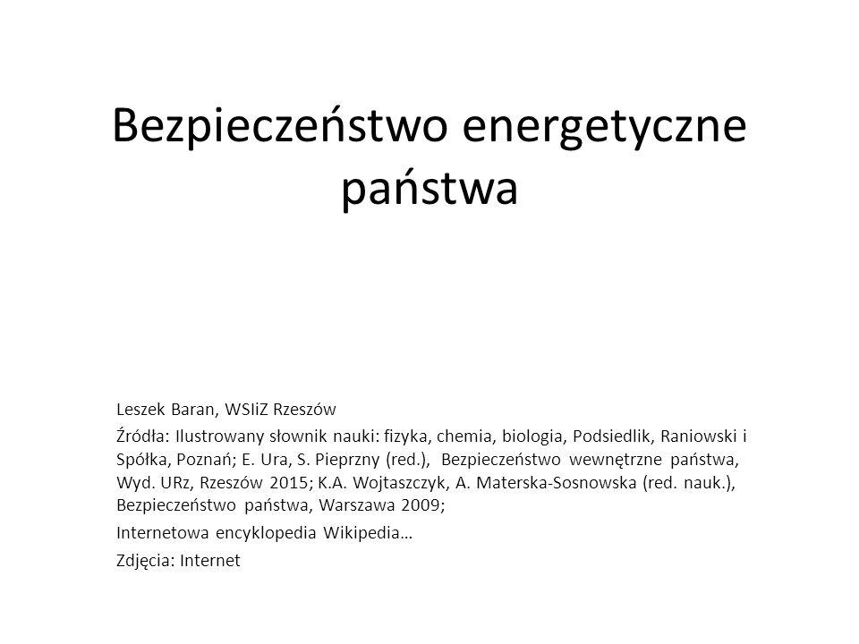 Bezpieczeństwo energetyczne państwa Leszek Baran, WSIiZ Rzeszów Źródła: Ilustrowany słownik nauki: fizyka, chemia, biologia, Podsiedlik, Raniowski i S