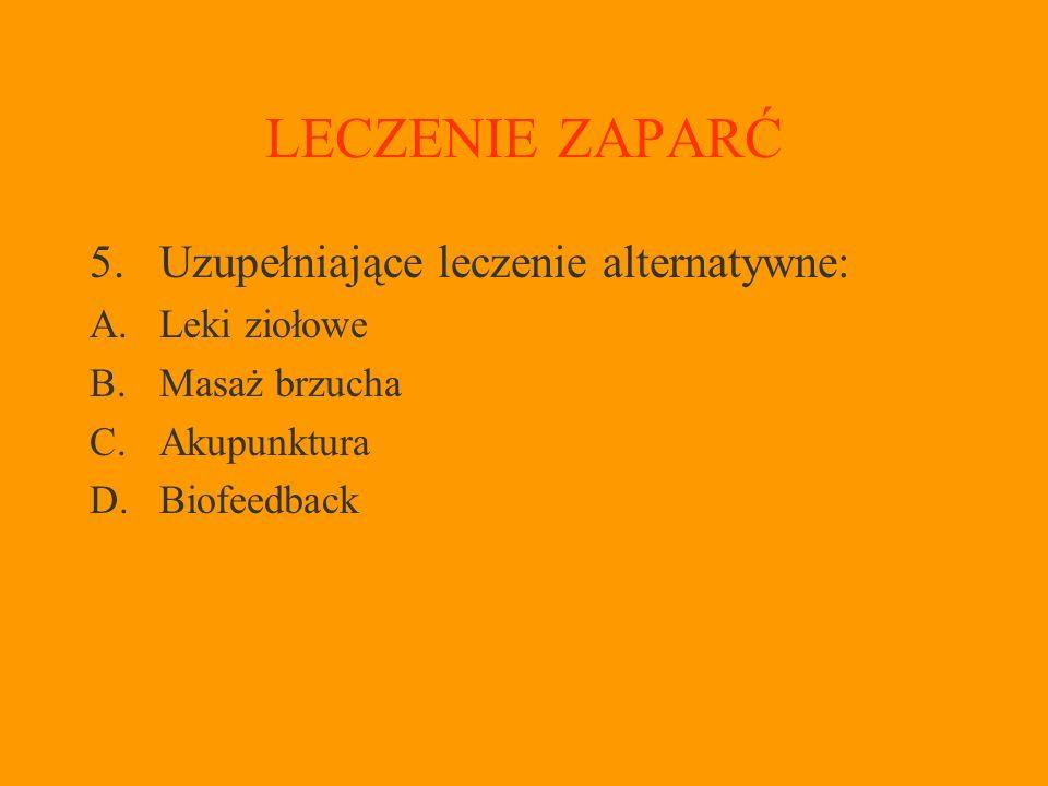 LECZENIE ZAPARĆ 5.Uzupełniające leczenie alternatywne: A.Leki ziołowe B.Masaż brzucha C.Akupunktura D.Biofeedback