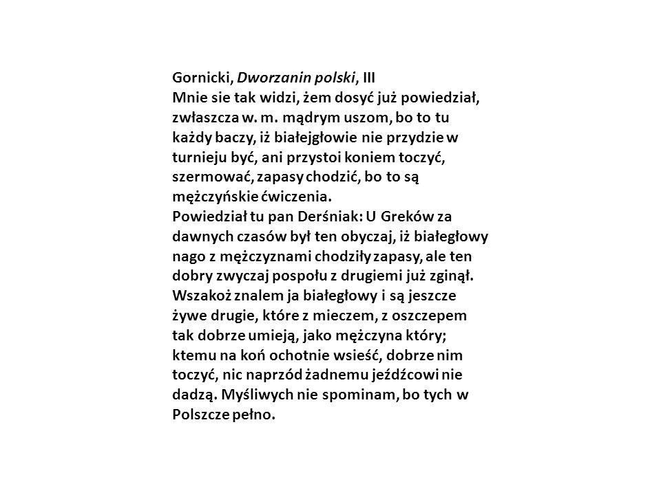 Gornicki, Dworzanin polski, III Mnie sie tak widzi, żem dosyć już powiedział, zwłaszcza w. m. mądrym uszom, bo to tu każdy baczy, iż białejgłowie nie