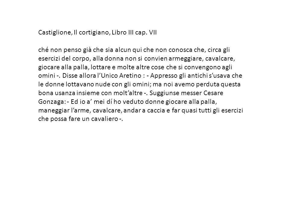 Castiglione, Il cortigiano, Libro III cap. VII ché non penso già che sia alcun qui che non conosca che, circa gli esercizi del corpo, alla donna non s