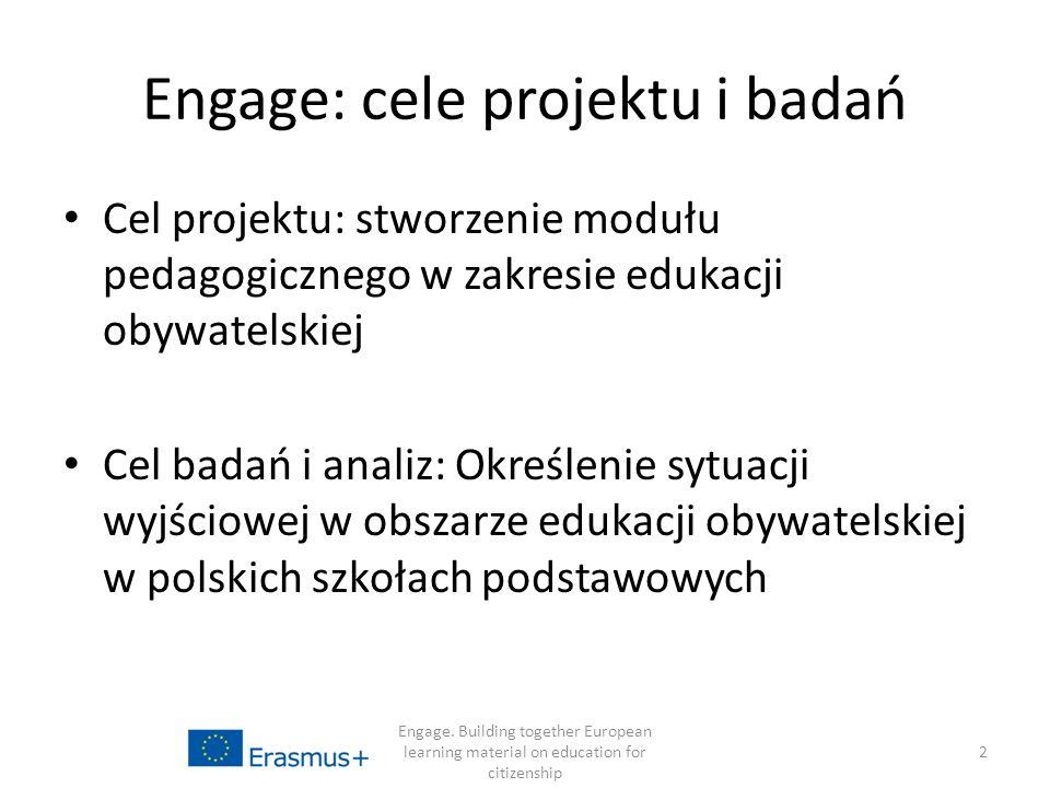 Engage: cele projektu i badań Cel projektu: stworzenie modułu pedagogicznego w zakresie edukacji obywatelskiej Cel badań i analiz: Określenie sytuacji wyjściowej w obszarze edukacji obywatelskiej w polskich szkołach podstawowych Engage.