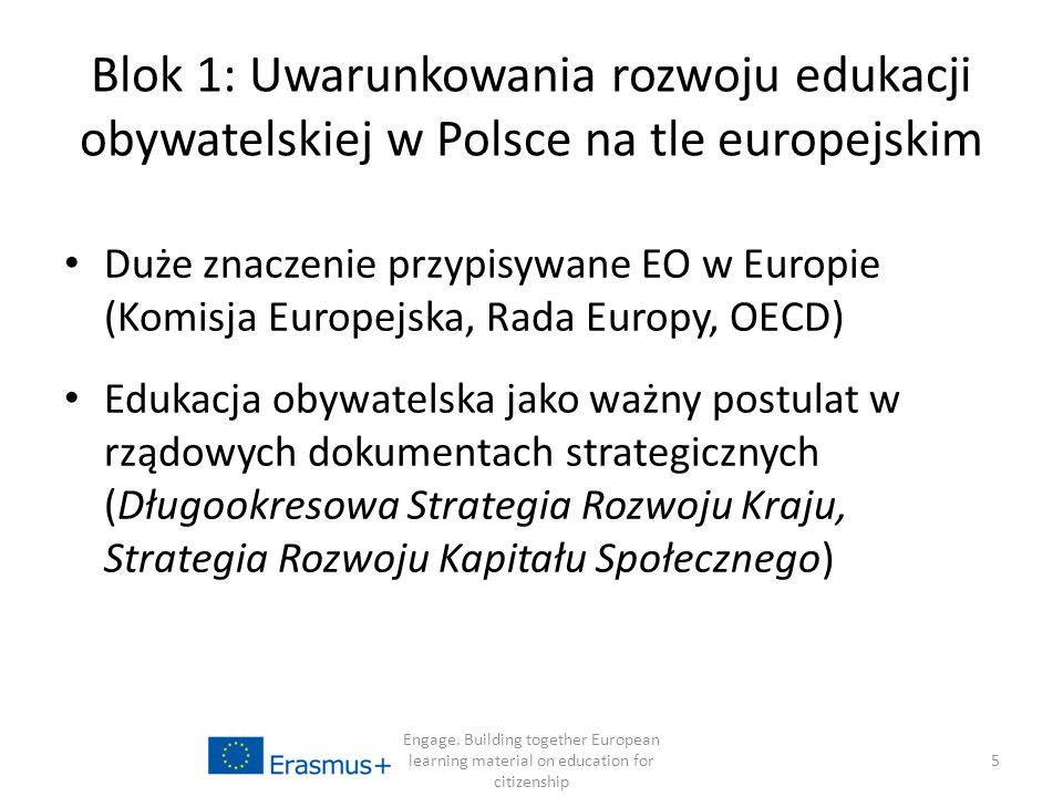 Blok 1: Uwarunkowania rozwoju edukacji obywatelskiej w Polsce na tle europejskim Duże znaczenie przypisywane EO w Europie (Komisja Europejska, Rada Europy, OECD) Edukacja obywatelska jako ważny postulat w rządowych dokumentach strategicznych (Długookresowa Strategia Rozwoju Kraju, Strategia Rozwoju Kapitału Społecznego) Engage.