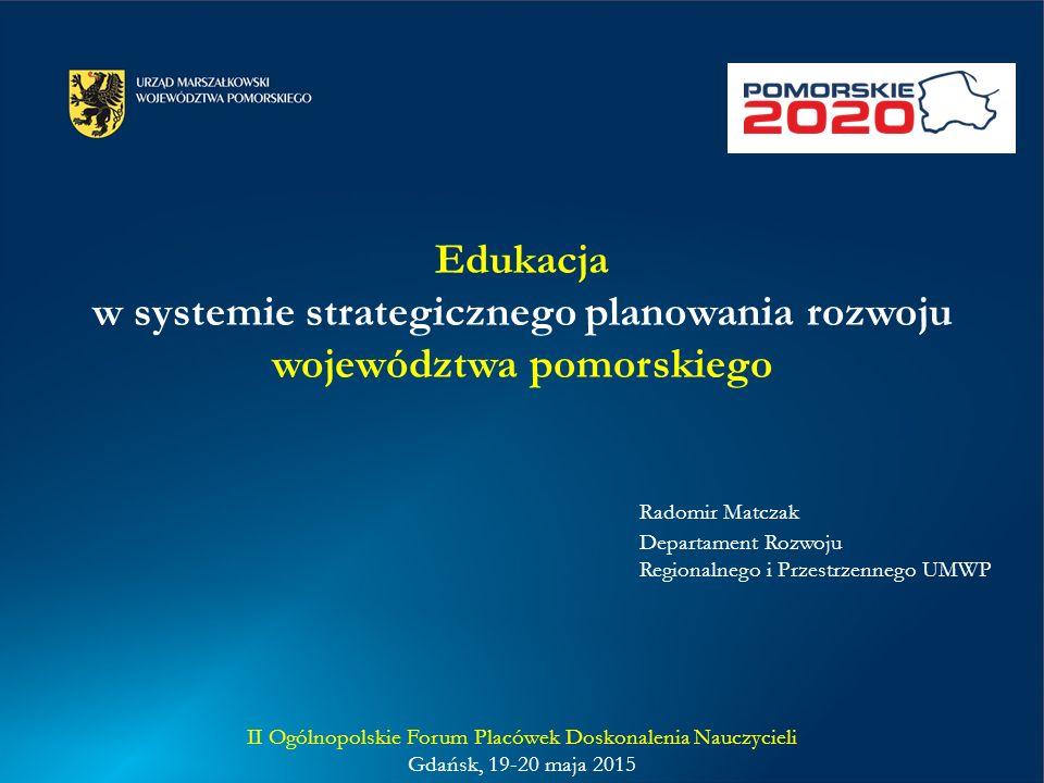 Edukacja w systemie strategicznego planowania rozwoju województwa pomorskiego Radomir Matczak Departament Rozwoju Regionalnego i Przestrzennego UMWP II Ogólnopolskie Forum Placówek Doskonalenia Nauczycieli Gdańsk, 19-20 maja 2015