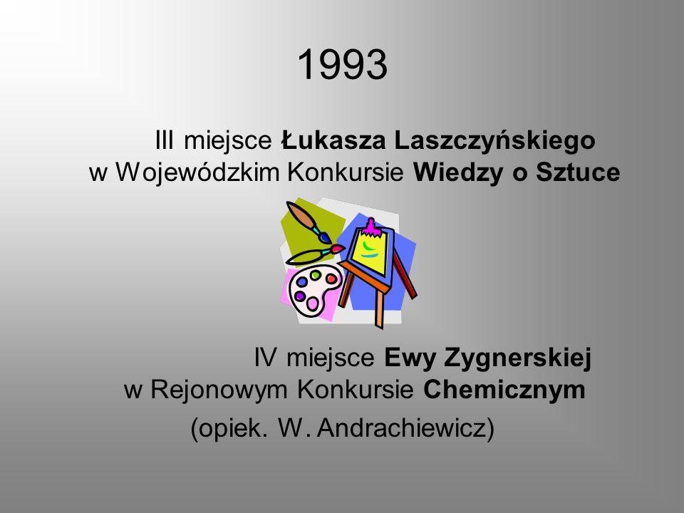 1993 III miejsce Łukasza Laszczyńskiego w Wojewódzkim Konkursie Wiedzy o Sztuce IV miejsce Ewy Zygnerskiej w Rejonowym Konkursie Chemicznym (opiek. W.