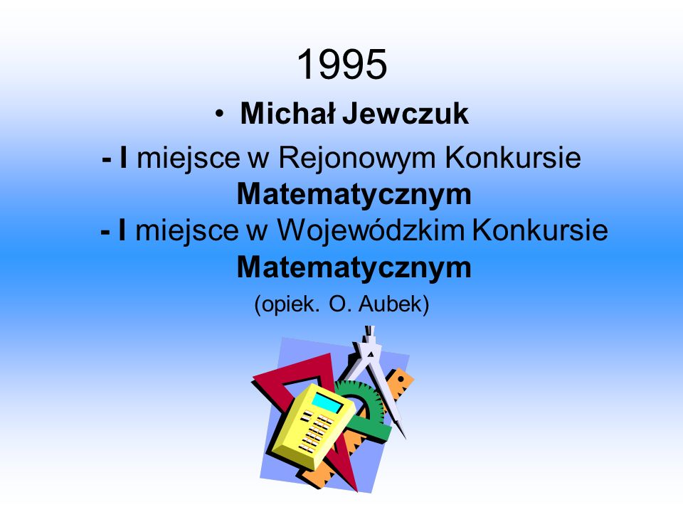 1995 Michał Jewczuk - I miejsce w Rejonowym Konkursie Matematycznym - I miejsce w Wojewódzkim Konkursie Matematycznym (opiek. O. Aubek)