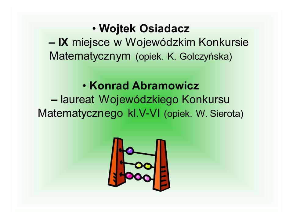 Wojtek Osiadacz – IX miejsce w Wojewódzkim Konkursie Matematycznym (opiek. K. Golczyńska) Konrad Abramowicz – laureat Wojewódzkiego Konkursu Matematyc