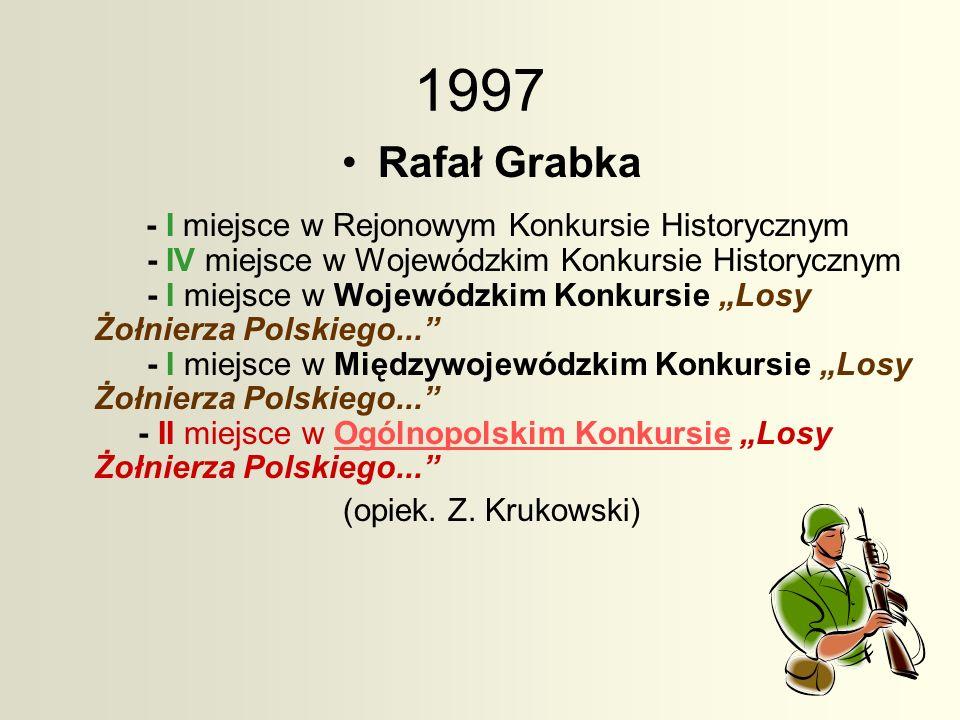 1997 Rafał Grabka - I miejsce w Rejonowym Konkursie Historycznym - IV miejsce w Wojewódzkim Konkursie Historycznym - I miejsce w Wojewódzkim Konkursie