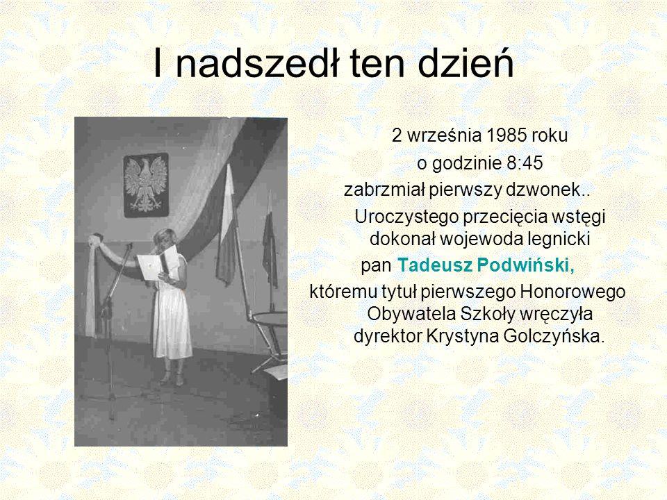 I nadszedł ten dzień 2 września 1985 roku o godzinie 8:45 zabrzmiał pierwszy dzwonek.. Uroczystego przecięcia wstęgi dokonał wojewoda legnicki pan Tad