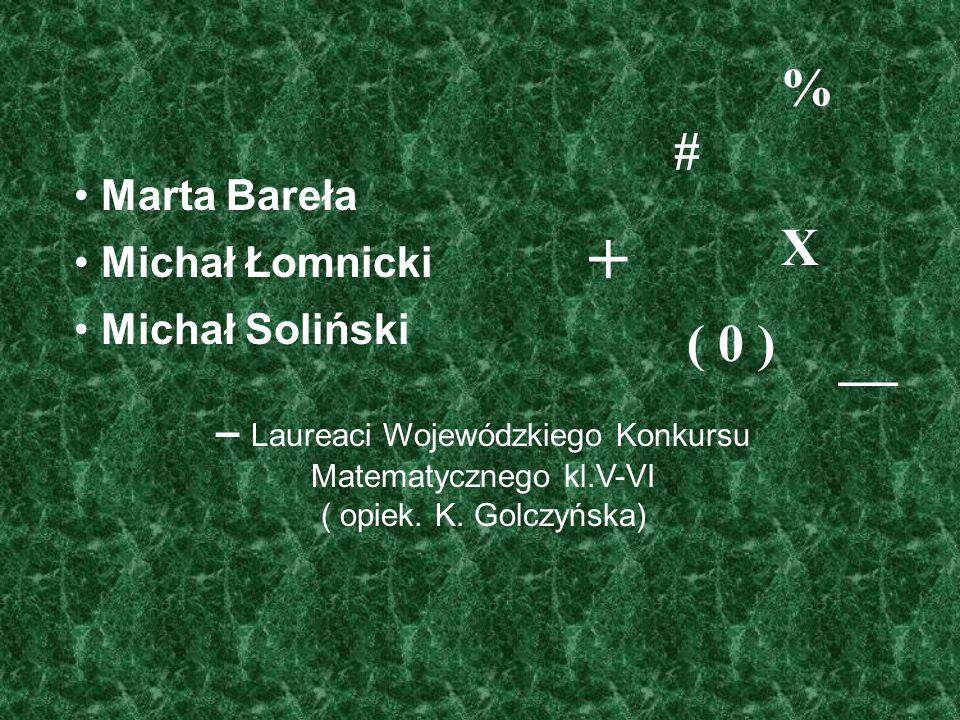 Marta Bareła Michał Łomnicki Michał Soliński – Laureaci Wojewódzkiego Konkursu Matematycznego kl.V-VI ( opiek. K. Golczyńska) % # X ( 0 ) + —