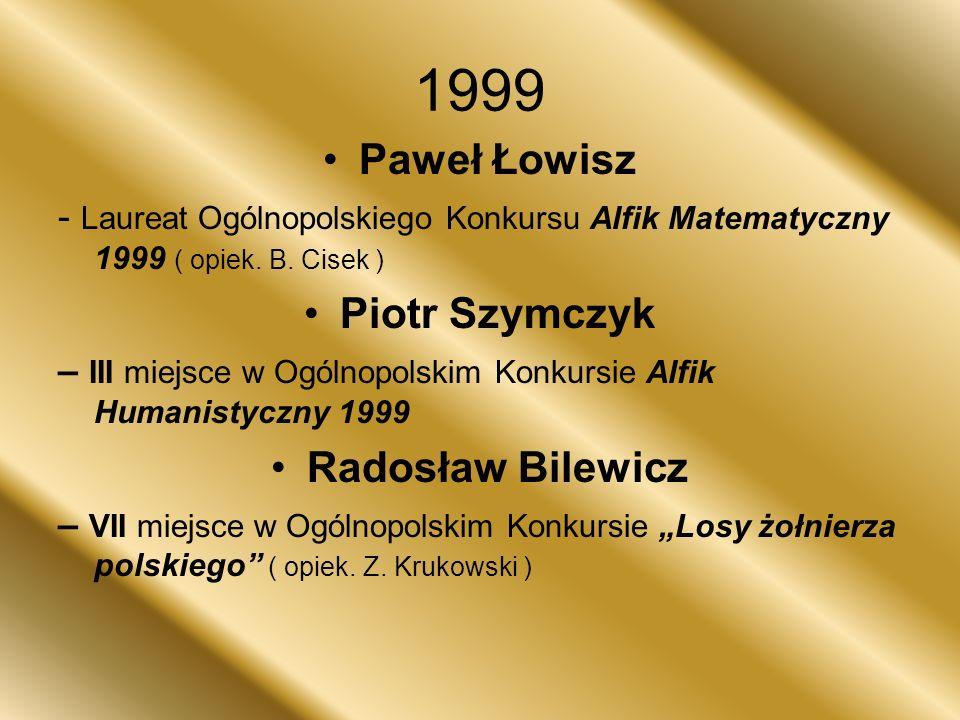 1999 Paweł Łowisz - Laureat Ogólnopolskiego Konkursu Alfik Matematyczny 1999 ( opiek. B. Cisek ) Piotr Szymczyk – III miejsce w Ogólnopolskim Konkursi