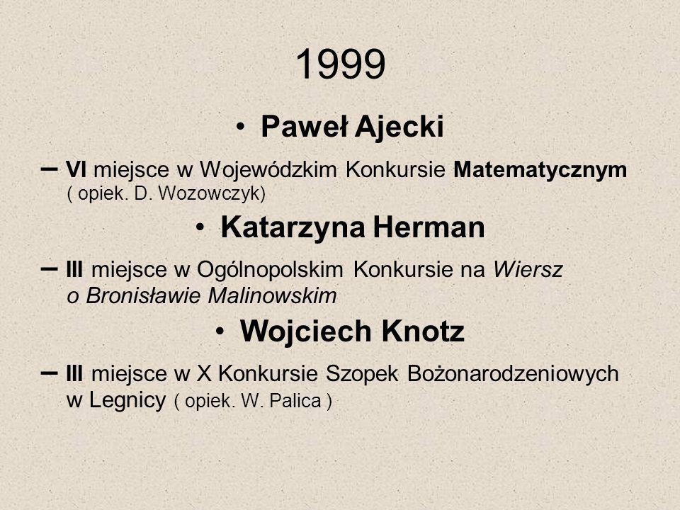 1999 Paweł Ajecki – VI miejsce w Wojewódzkim Konkursie Matematycznym ( opiek. D. Wozowczyk) Katarzyna Herman – III miejsce w Ogólnopolskim Konkursie n