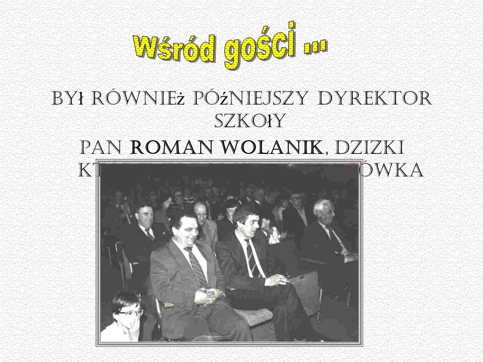 by ł równie ż pó ź niejszy dyrektor szko ł y pan Roman Wolanik, dzięki któremu powsta ł a placówka