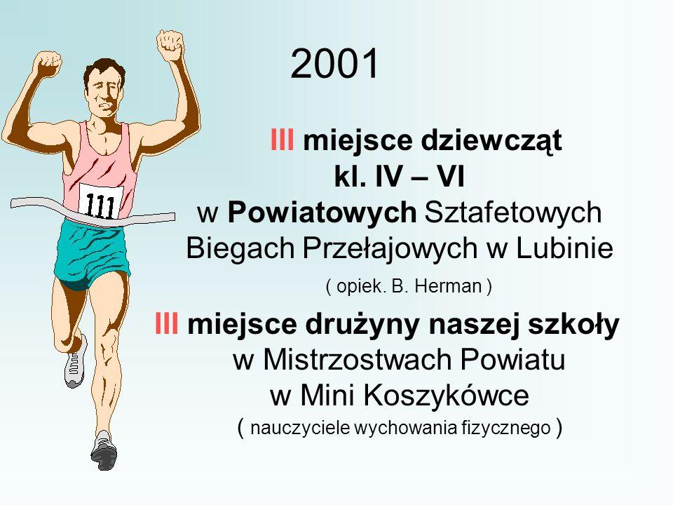 2001 III miejsce dziewcząt kl. IV – VI w Powiatowych Sztafetowych Biegach Przełajowych w Lubinie ( opiek. B. Herman ) III miejsce drużyny naszej szkoł