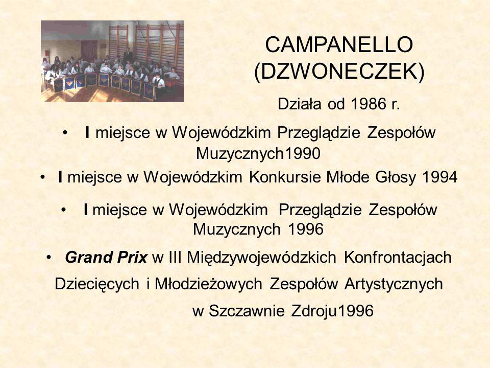I miejsce w Wojewódzkim Przeglądzie Zespołów Muzycznych1990 I miejsce w Wojewódzkim Konkursie Młode Głosy 1994 I miejsce w Wojewódzkim Przeglądzie Zespołów Muzycznych 1996 Grand Prix w III Międzywojewódzkich Konfrontacjach Dziecięcych i Młodzieżowych Zespołów Artystycznych w Szczawnie Zdroju1996 CAMPANELLO (DZWONECZEK) Działa od 1986 r.