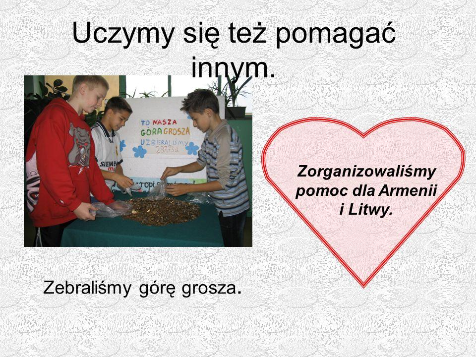 Uczymy się też pomagać innym. Zorganizowaliśmy pomoc dla Armenii i Litwy. Zebraliśmy górę grosza.