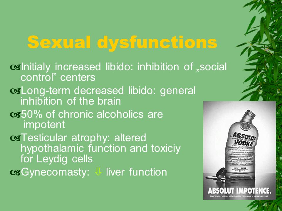 "Sexual dysfunctions  Initialy increased libido: inhibition of ""social control centers  Long-term decreased libido: general inhibition of the brain  50% of chronic alcoholics are impotent  Testicular atrophy: altered hypothalamic function and toxiciy for Leydig cells  Gynecomasty:  liver function"