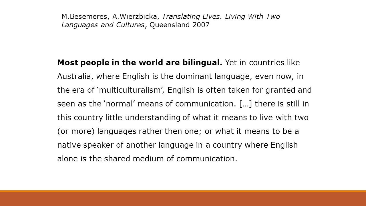 Michael Clyne,From bilingual to linguist Being the German-speaking parent of an actively bilingual daughter and a passively bilingual dog, I find it hard not to use German to small children and animals.