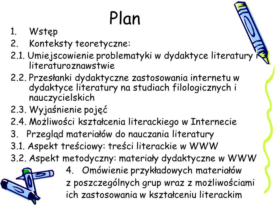 Plan 1.Wstęp 2.Konteksty teoretyczne: 2.1. Umiejscowienie problematyki w dydaktyce literatury i literaturoznawstwie 2.2. Przesłanki dydaktyczne zastos